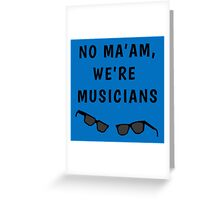 "Blues Borthers: ""No Ma'am ,We're Musicians"" Greeting Card"