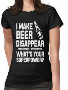 I MAKE BEER DISAPPEAR WHAT'S YOUR SUPERPOWER  Womens Fitted T-Shirt