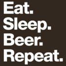 Eat. Sleep. Beer. Repeat. by squidgun