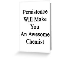 Persistence Will Make You An Awesome Chemist  Greeting Card