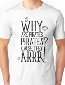 Why pirates are pirates? Unisex T-Shirt