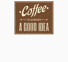 Coffee, always a good idea! Unisex T-Shirt
