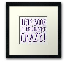 This book is DRIVING me CRAZY! Framed Print