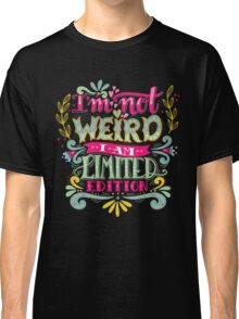 I'm not weird, I am limited edition. Classic T-Shirt