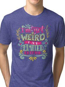 I'm not weird, I am limited edition. Tri-blend T-Shirt