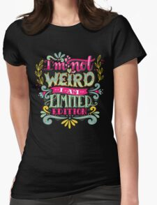 I'm not weird, I am limited edition. Womens Fitted T-Shirt
