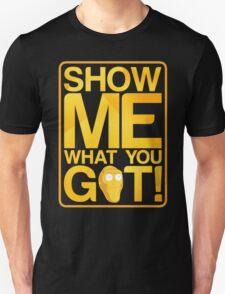 SHOW ME WHAT YOU GOT! Unisex T-Shirt