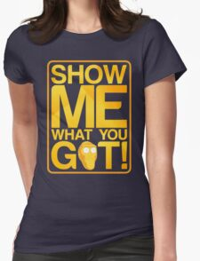 SHOW ME WHAT YOU GOT! Womens Fitted T-Shirt