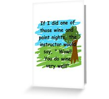 Drink wine better than you paint a picture Greeting Card