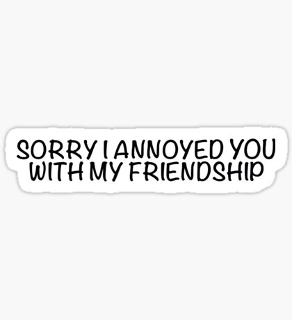 Sorry I annoyed you with my friendship Sticker