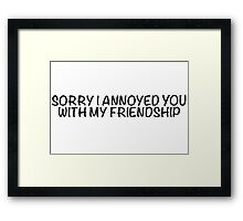 Sorry I annoyed you with my friendship Framed Print