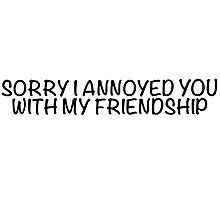 Sorry I annoyed you with my friendship Photographic Print
