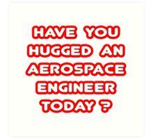 Have You Hugged an Aerospace Engineer Today? Art Print