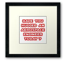 Have You Hugged an Aerospace Engineer Today? Framed Print