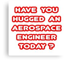 Have You Hugged an Aerospace Engineer Today? Canvas Print