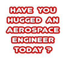 Have You Hugged an Aerospace Engineer Today? Photographic Print