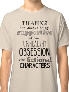 thanks for always being supportive of my unhealthy obsession with fictional characters Classic T-Shirt