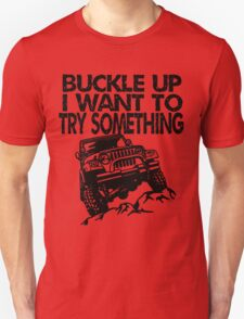 Buckle Up I Want to try something T-Shirt