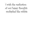 I wish the realization of our happy thoughts multiplied like rabbits by Tia Knight