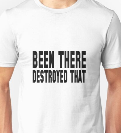 Been there, destroyed that Unisex T-Shirt