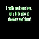 I really need some love, but a little piece of chocolate won't hurt! by Tia Knight
