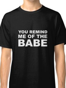 YOU REMIND ME OF THE BABE WITHE Classic T-Shirt