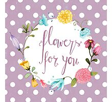 Flowers For You Photographic Print