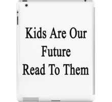 Kids Are Our Future Read To Them  iPad Case/Skin