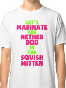 Let's Marinate the Nether Rod in the Squish Mitten Classic T-Shirt