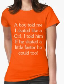 A Boy Told Me I Skated Like A Girl, I Told Him If He Skated A Little Faster He Could Too Womens Fitted T-Shirt