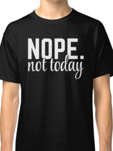 Nope Not Today Funny Quote Classic T-Shirt