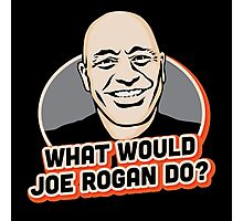 What Would Joe Rogan Do!? Photographic Print