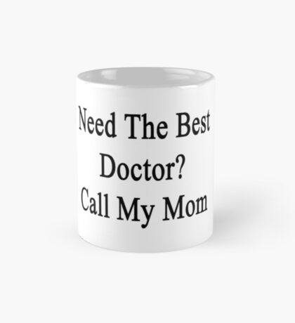 Need The Best Doctor? Call My Mom  Mug