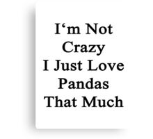 I'm Not Crazy I Just Love Pandas That Much  Canvas Print