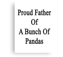Proud Father Of A Bunch Of Pandas  Canvas Print