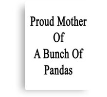 Proud Mother Of A Bunch Of Pandas  Canvas Print
