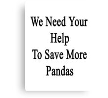 We Need Your Help To Save More Pandas  Canvas Print