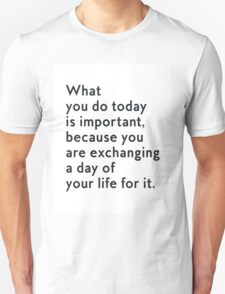 What you do today is important, because you are exhanging a day of your life for it Unisex T-Shirt