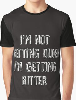 I'm Not Getting Older, I'm Getting Bitter  Graphic T-Shirt