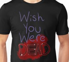 Wish you were dead Unisex T-Shirt
