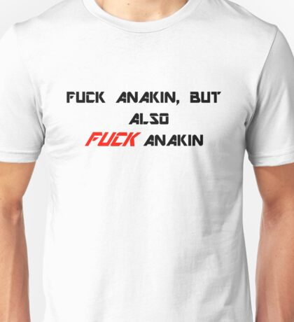 Fuck Anakin, but also FUCK Anakin Unisex T-Shirt