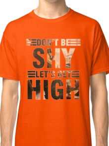 Don't be shy let's get high Classic T-Shirt