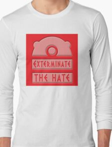 Exterminate the hate! Long Sleeve T-Shirt
