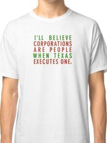 I'll Believe Corporations Are People When Texas Executes One Classic T-Shirt