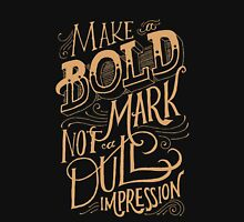 Make a bold mark not a dull impression Unisex T-Shirt