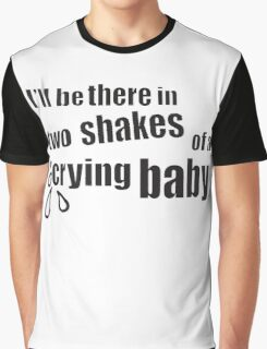 I'll be there in two shakes of a crying baby Graphic T-Shirt