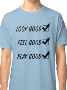 Look Good, Feel Good, Play Good Classic T-Shirt