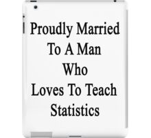 Proudly Married To A Man Who Loves To Teach Statistics  iPad Case/Skin