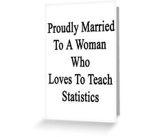 Proudly Married To A Woman Who Loves To Teach Statistics  Greeting Card