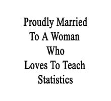 Proudly Married To A Woman Who Loves To Teach Statistics  Photographic Print
